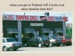 when you get to finland will it look even more familiar than this