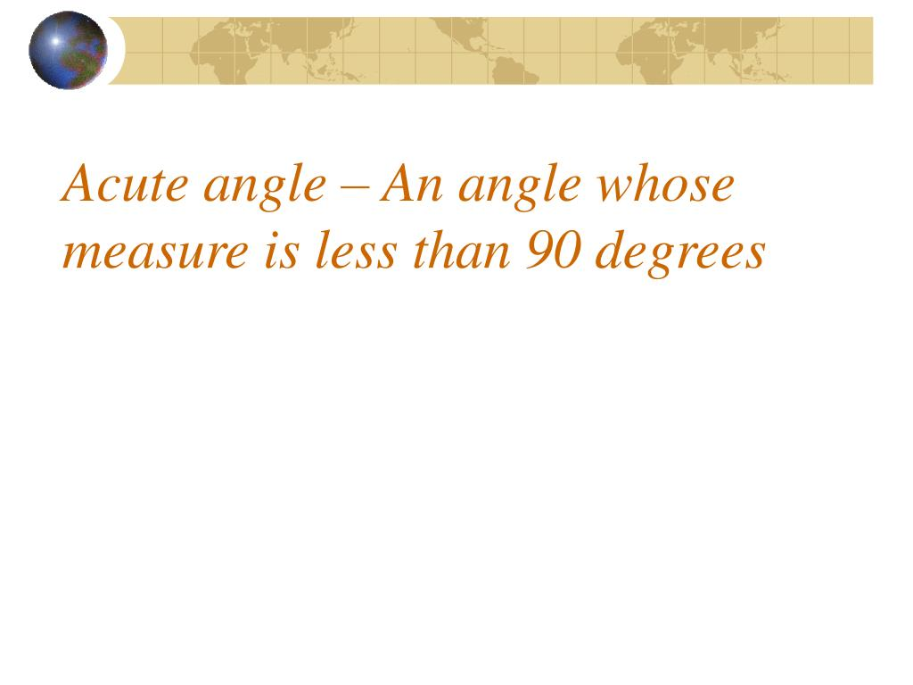 Acute angle – An angle whose measure is less than 90 degrees