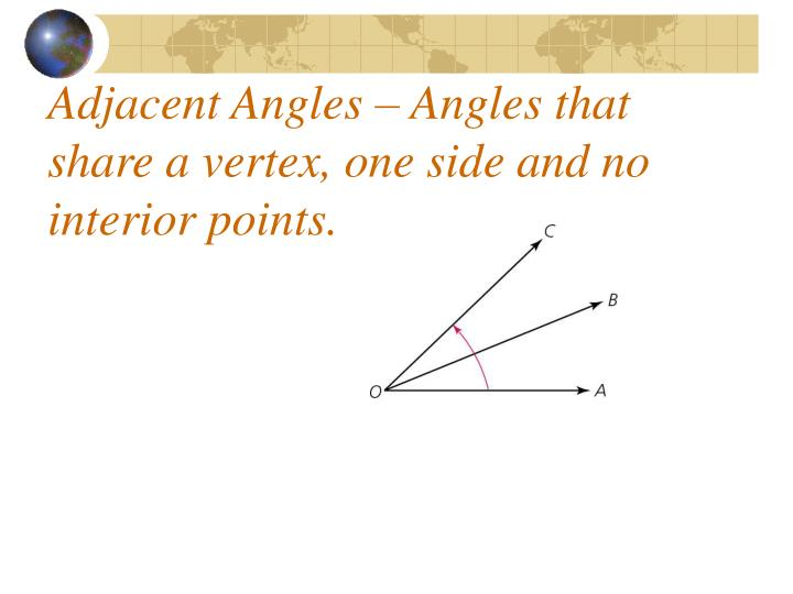 Adjacent angles angles that share a vertex one side and no interior points