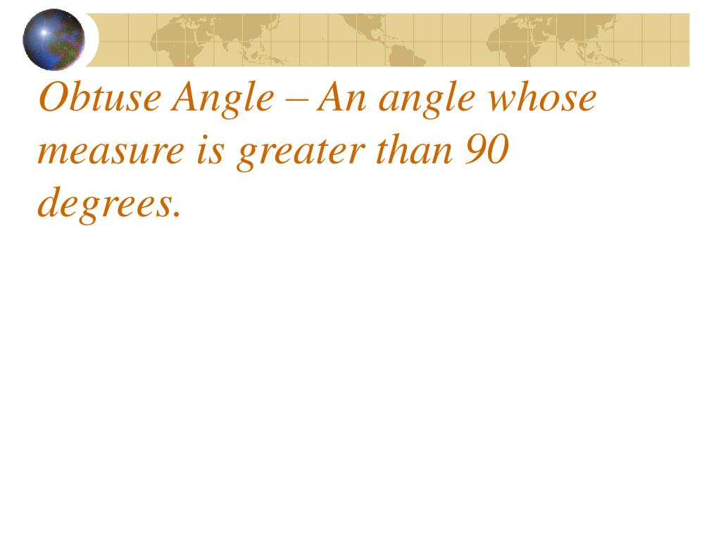 Obtuse Angle – An angle whose measure is greater than 90 degrees.