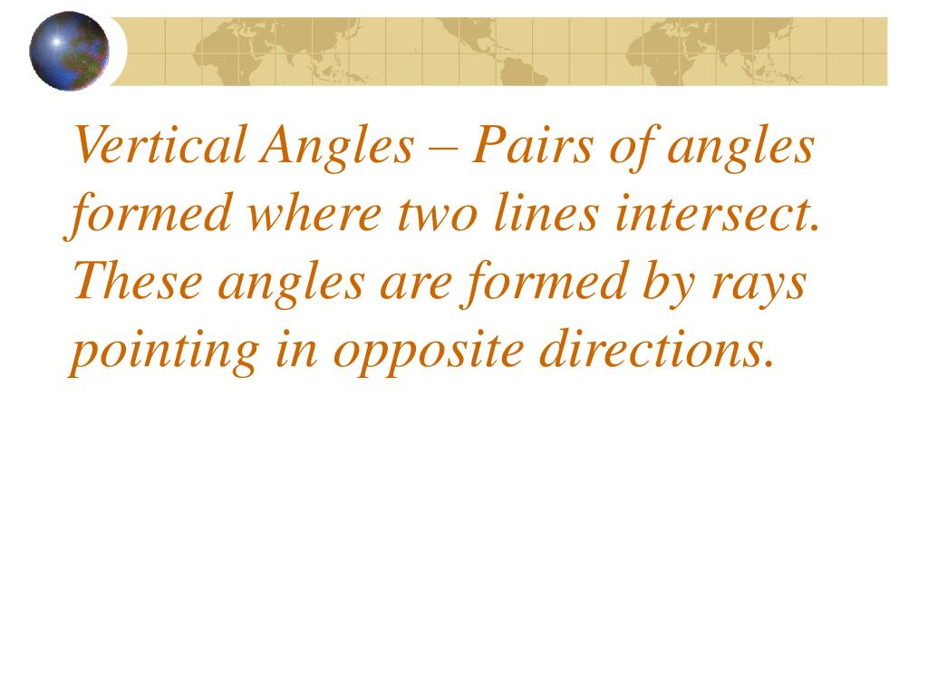 Vertical Angles – Pairs of angles formed where two lines intersect.  These angles are formed by rays pointing in opposite directions.