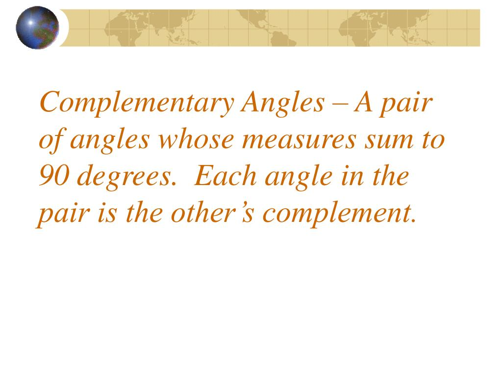 Complementary Angles – A pair of angles whose measures sum to 90 degrees.  Each angle in the pair is the other's complement.