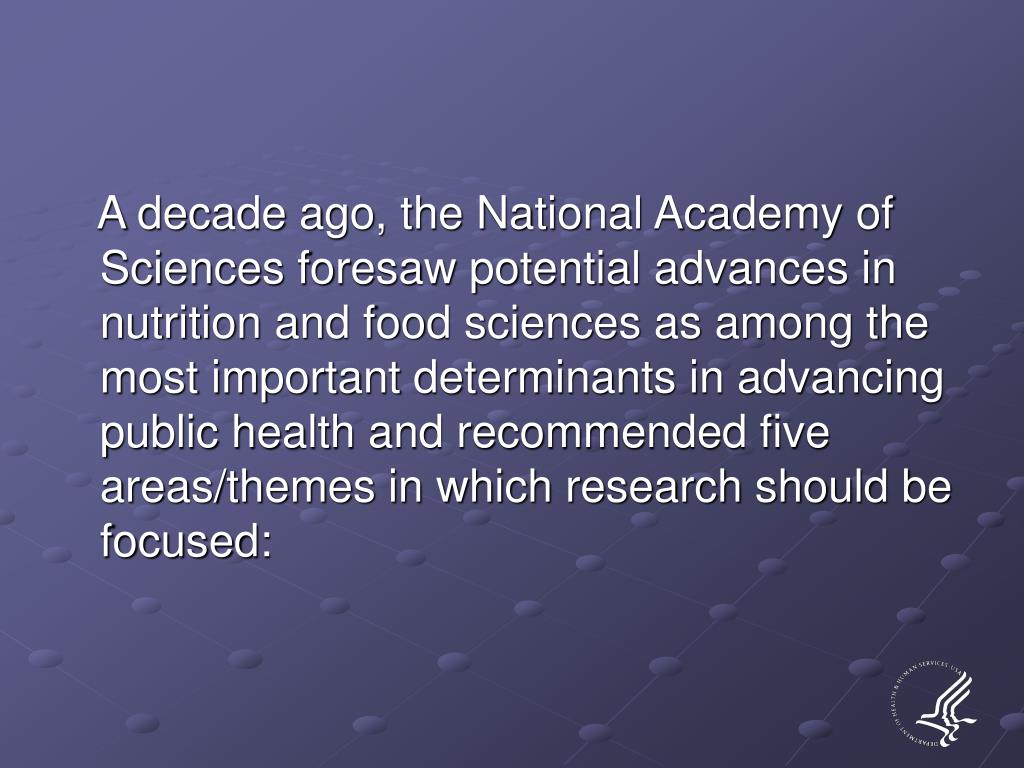 A decade ago, the National Academy of Sciences foresaw potential advances in nutrition and food sciences as among the most important determinants in advancing public health and recommended five areas/themes in which research should be focused: