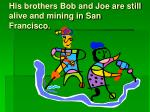 his brothers bob and joe are still alive and mining in san francisco