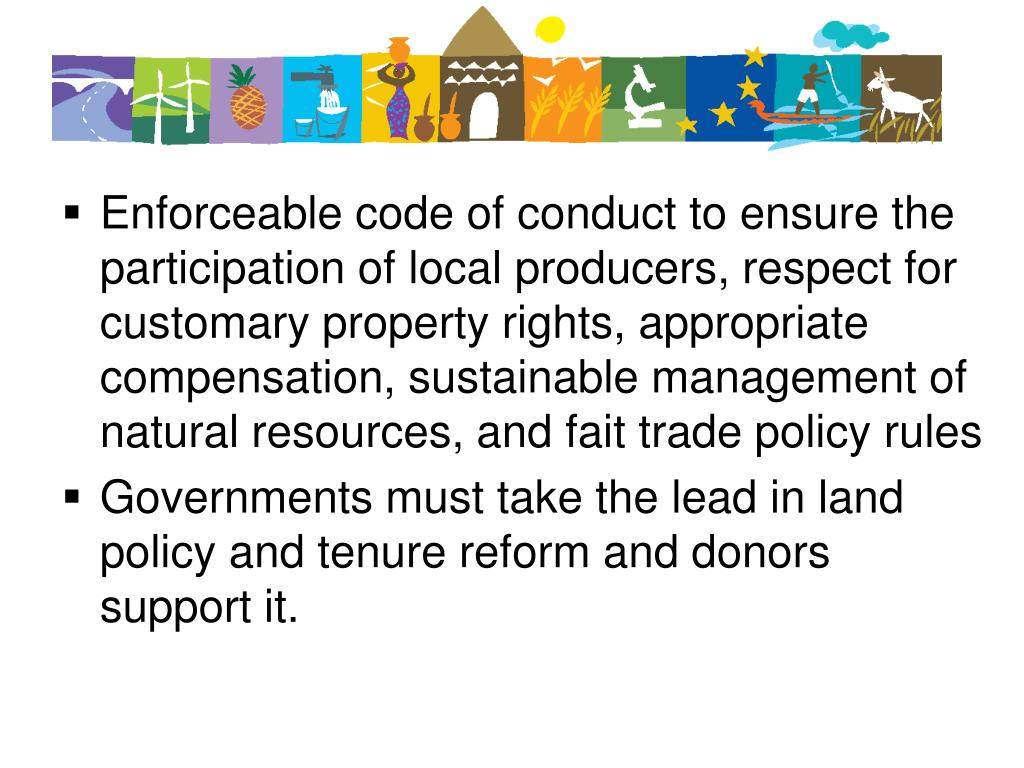 Enforceable code of conduct to ensure the participation of local producers, respect for customary property rights, appropriate compensation, sustainable management of natural resources, and fait trade policy rules