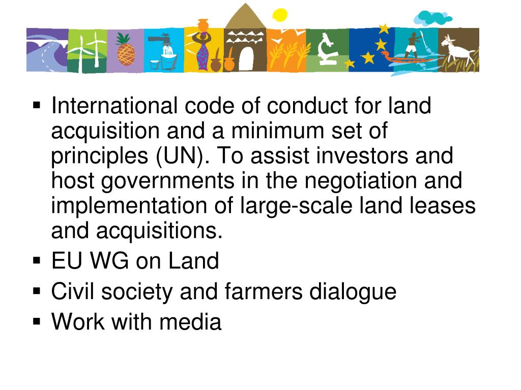International code of conduct for land acquisition and a minimum set of principles (UN). To assist investors and host governments in the negotiation and implementation of large-scale land leases and acquisitions.