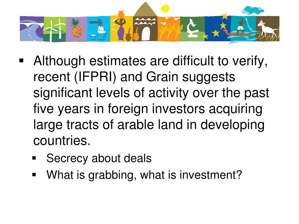 Although estimates are difficult to verify, recent (IFPRI) and Grain suggests significant levels of activity over the past five years in foreign investors acquiring large tracts of arable land in developing countries.