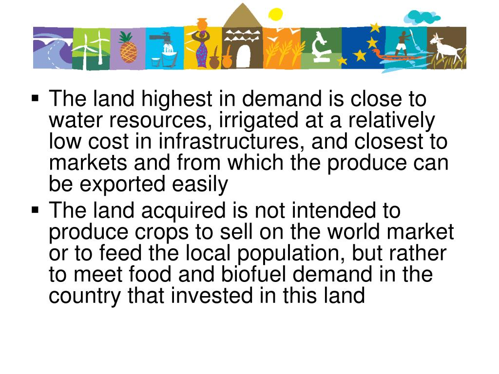 The land highest in demand is close to water resources, irrigated at a relatively low cost in infrastructures, and closest to markets and from which the produce can be exported easily