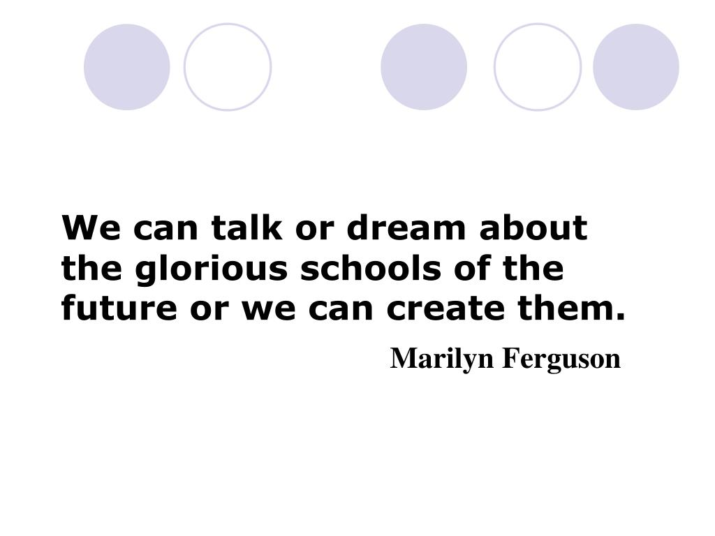 We can talk or dream about the glorious schools of the future or we can create them.