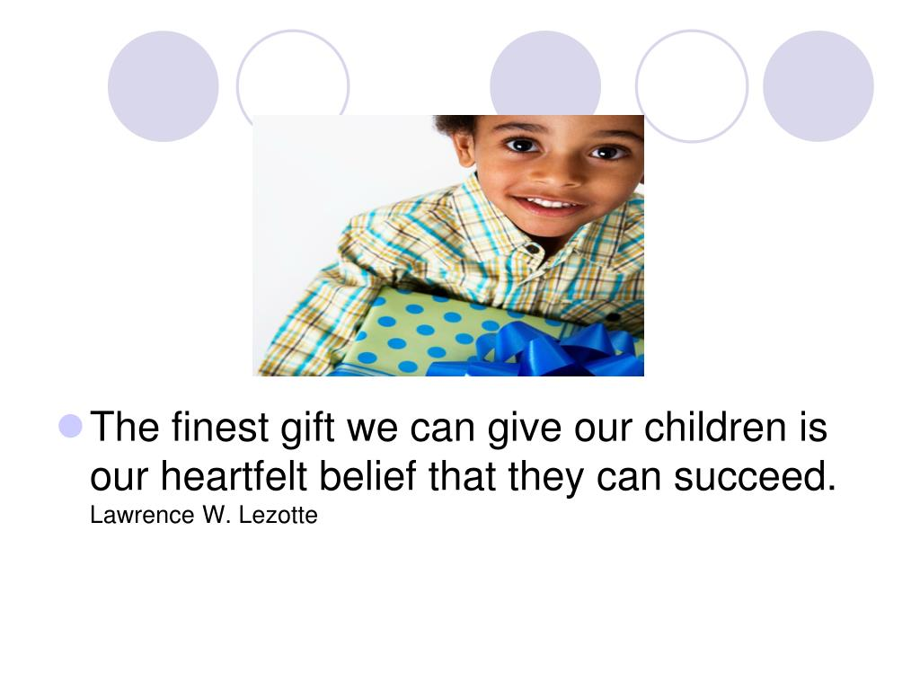 The finest gift we can give our children is our heartfelt belief that they can succeed.