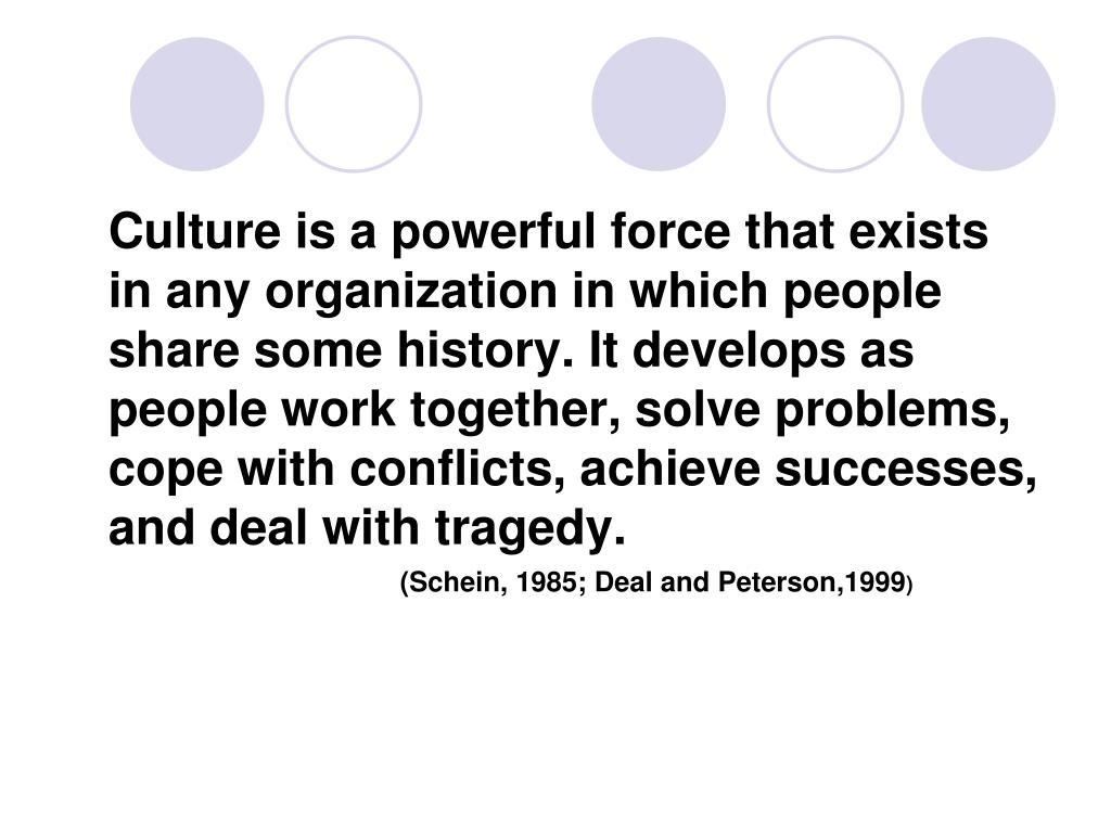 Culture is a powerful force that exists in any organization in which people share some history. It develops as people work together, solve problems,  cope with conflicts, achieve successes, and deal with tragedy.