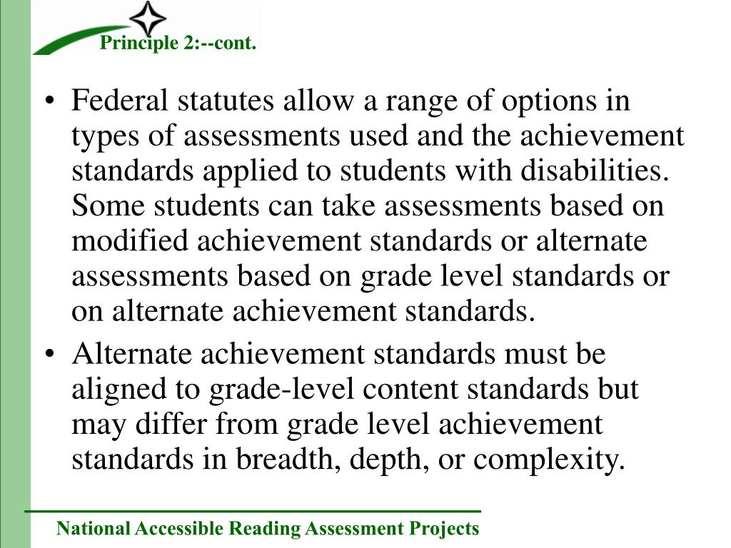 Federal statutes allow a range of options in types of assessments used and the achievement standards applied to students with disabilities.  Some students can take assessments based on modified achievement standards or alternate assessments based on grade level standards or on alternate achievement standards.
