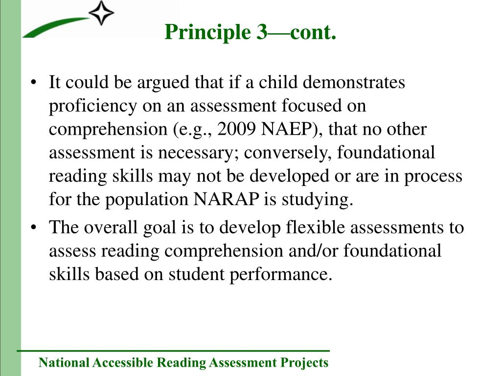 It could be argued that if a child demonstrates proficiency on an assessment focused on comprehension (e.g., 2009 NAEP), that no other assessment is necessary; conversely, foundational reading skills may not be developed or are in process for the population NARAP is studying.
