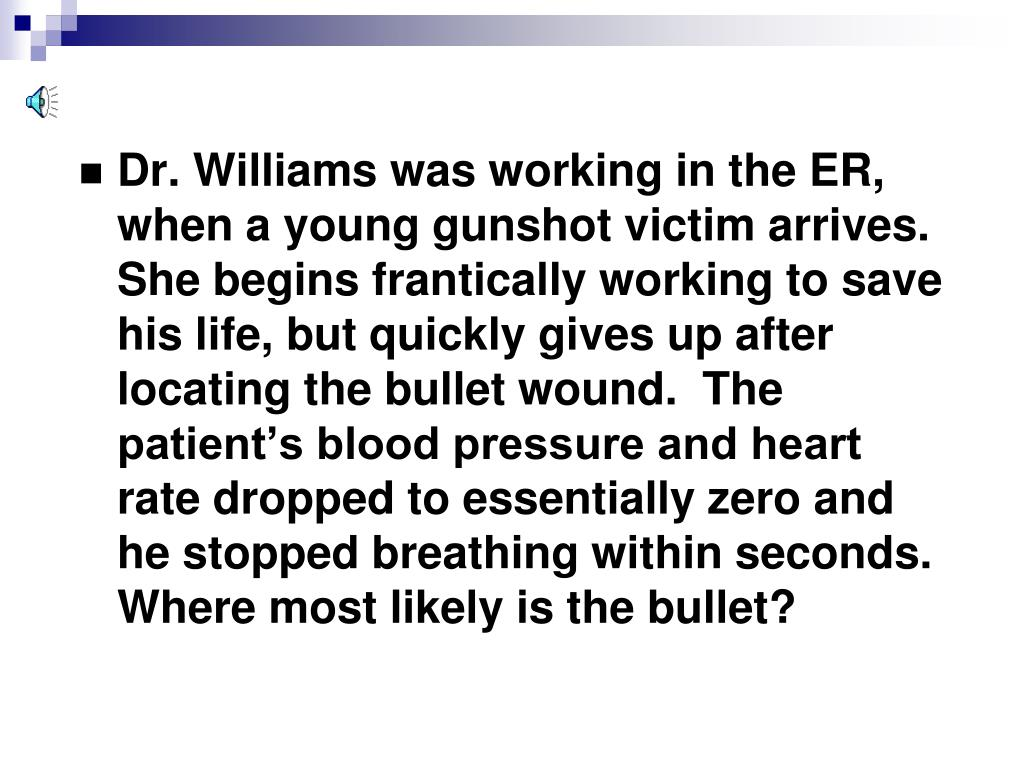 Dr. Williams was working in the ER, when a young gunshot victim arrives.  She begins frantically working to save his life, but quickly gives up after locating the bullet wound.  The patient's blood pressure and heart rate dropped to essentially zero and he stopped breathing within seconds. Where most likely is the bullet?