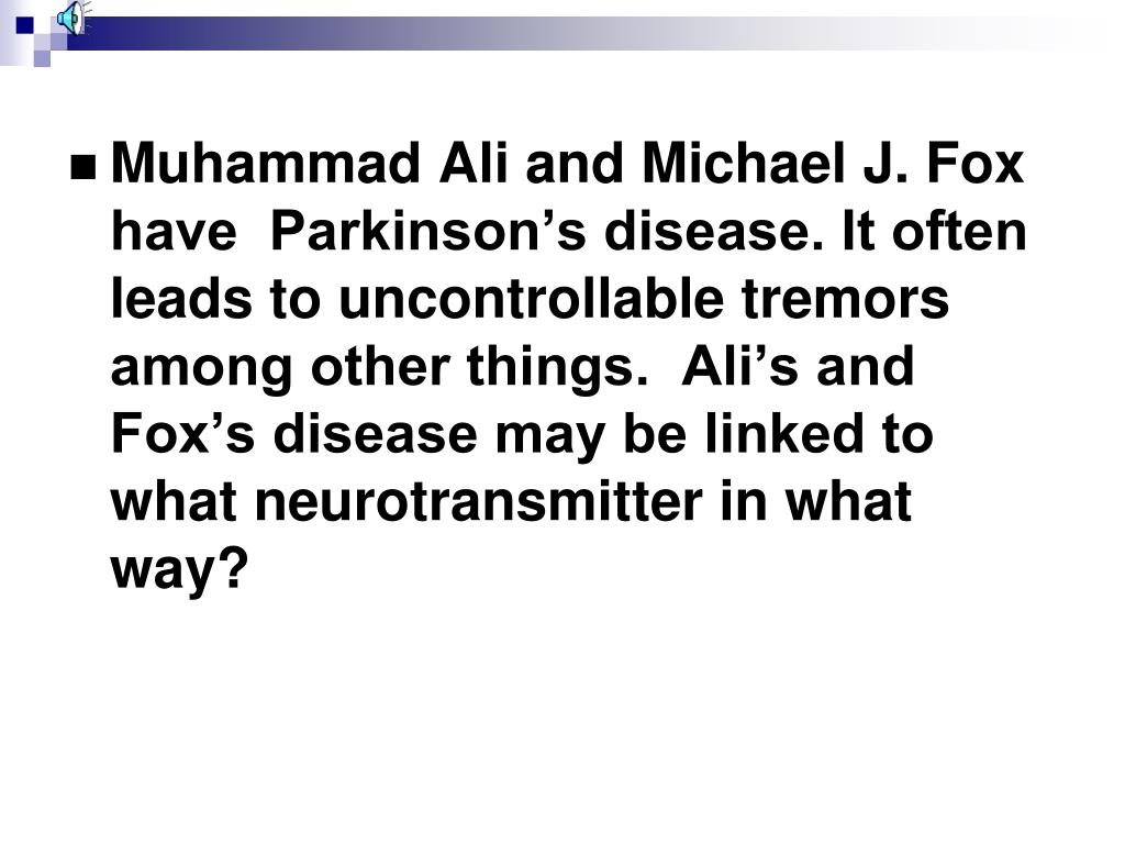 Muhammad Ali and Michael J. Fox have  Parkinson's disease. It often leads to uncontrollable tremors among other things.  Ali's and Fox's disease may be linked to what neurotransmitter in what way?