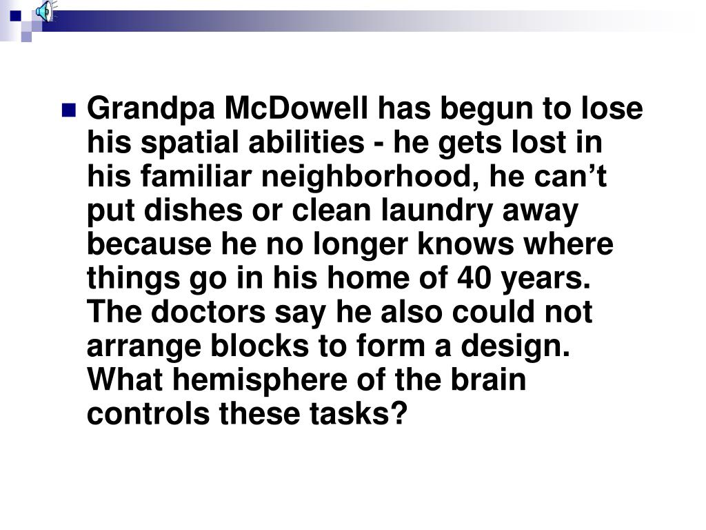 Grandpa McDowell has begun to lose his spatial abilities - he gets lost in his familiar neighborhood, he can't put dishes or clean laundry away because he no longer knows where things go in his home of 40 years.  The doctors say he also could not arrange blocks to form a design.  What hemisphere of the brain controls these tasks?