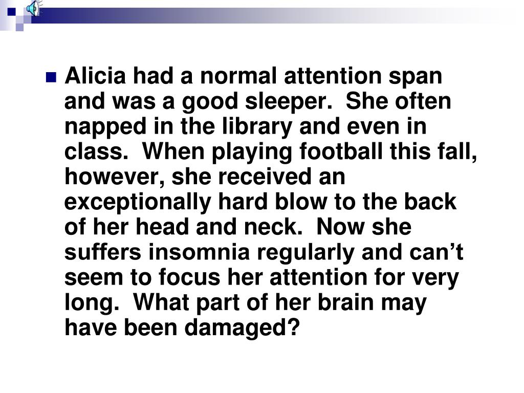 Alicia had a normal attention span and was a good sleeper.  She often napped in the library and even in class.  When playing football this fall, however, she received an exceptionally hard blow to the back of her head and neck.  Now she suffers insomnia regularly and can't seem to focus her attention for very long.  What part of her brain may have been damaged?