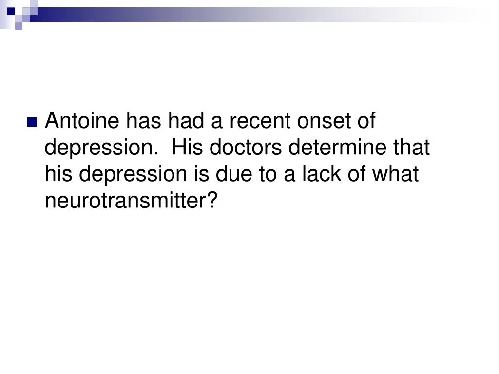 Antoine has had a recent onset of depression.  His doctors determine that his depression is due to a lack of what neurotransmitter?