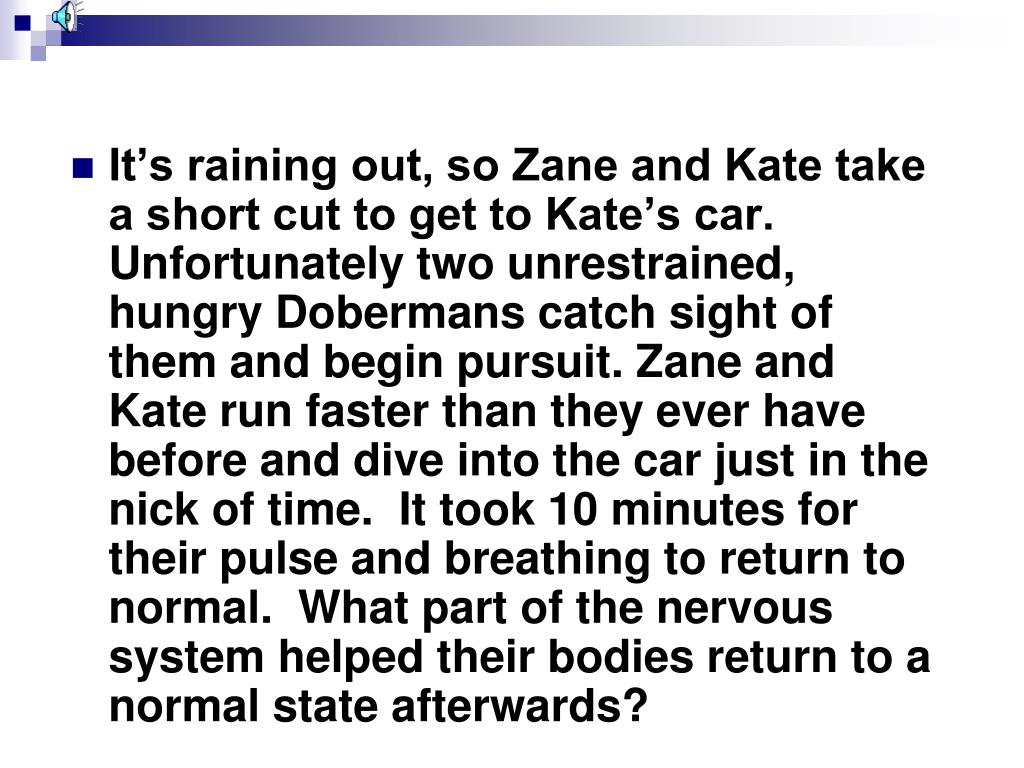 It's raining out, so Zane and Kate take a short cut to get to Kate's car.  Unfortunately two unrestrained, hungry Dobermans catch sight of them and begin pursuit. Zane and Kate run faster than they ever have before and dive into the car just in the nick of time.  It took 10 minutes for their pulse and breathing to return to normal.  What part of the nervous system helped their bodies return to a normal state afterwards?