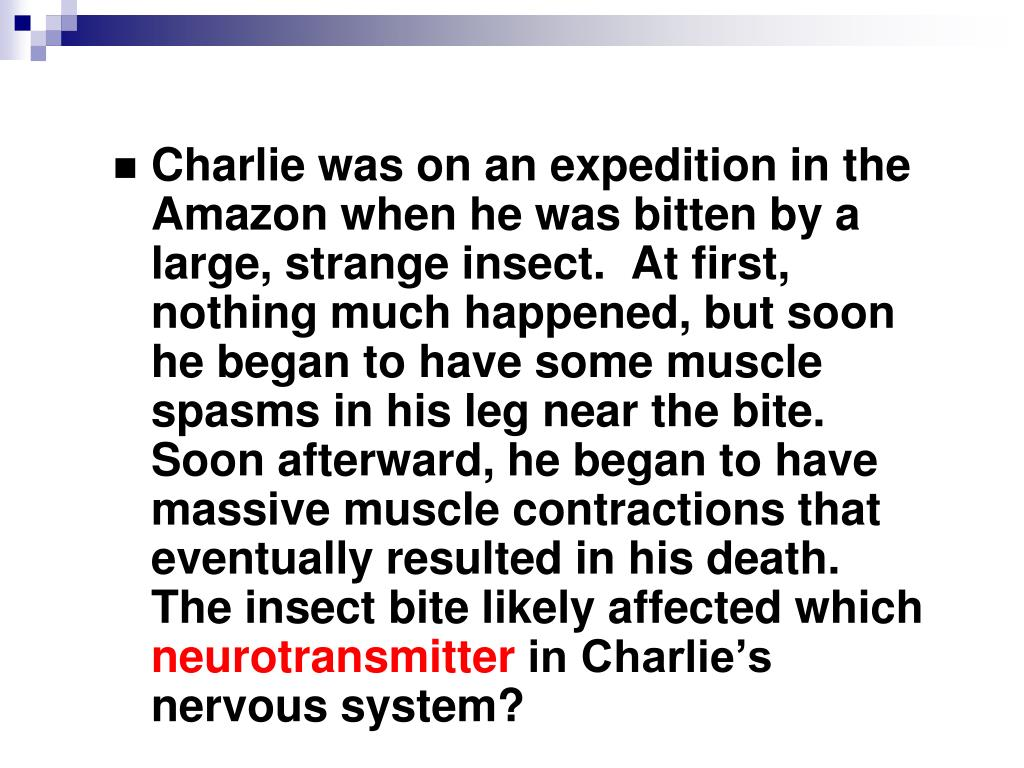 Charlie was on an expedition in the Amazon when he was bitten by a large, strange insect.  At first, nothing much happened, but soon he began to have some muscle spasms in his leg near the bite.  Soon afterward, he began to have massive muscle contractions that eventually resulted in his death.  The insect bite likely affected which