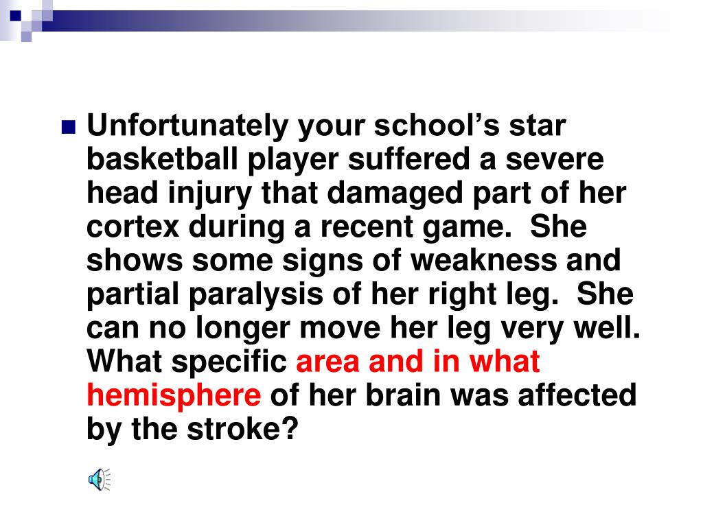 Unfortunately your school's star basketball player suffered a severe head injury that damaged part of her cortex during a recent game.  She shows some signs of weakness and partial paralysis of her right leg.  She can no longer move her leg very well.  What specific
