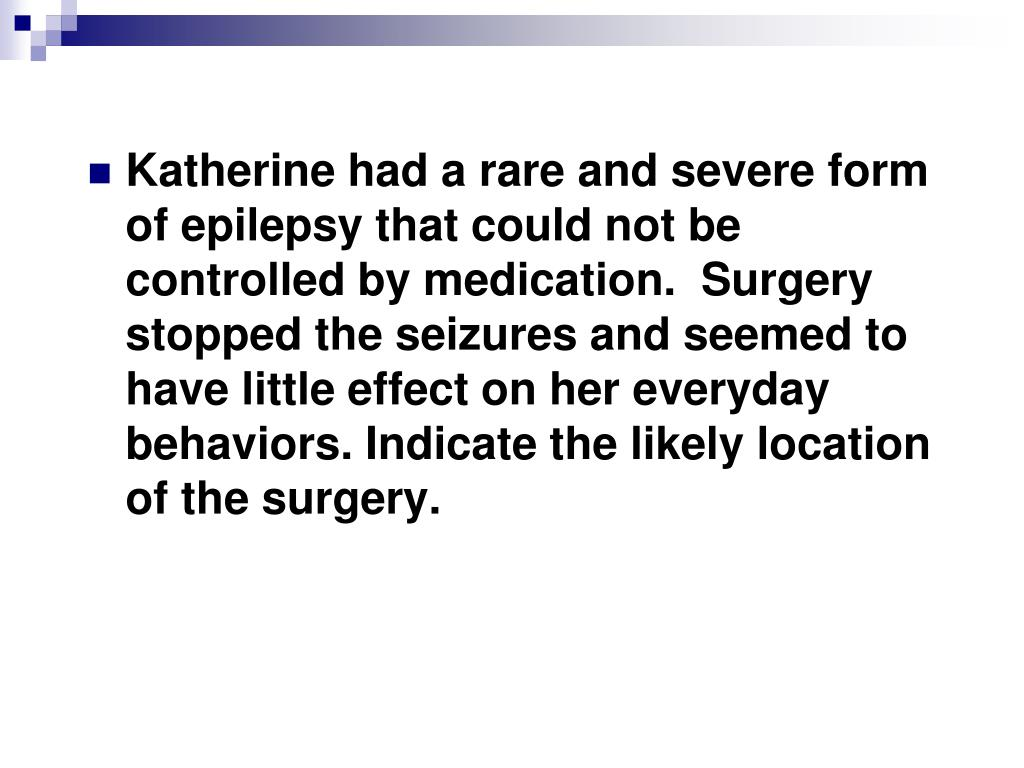 Katherine had a rare and severe form of epilepsy that could not be controlled by medication.  Surgery stopped the seizures and seemed to have little effect on her everyday behaviors. Indicate the likely location of the surgery.