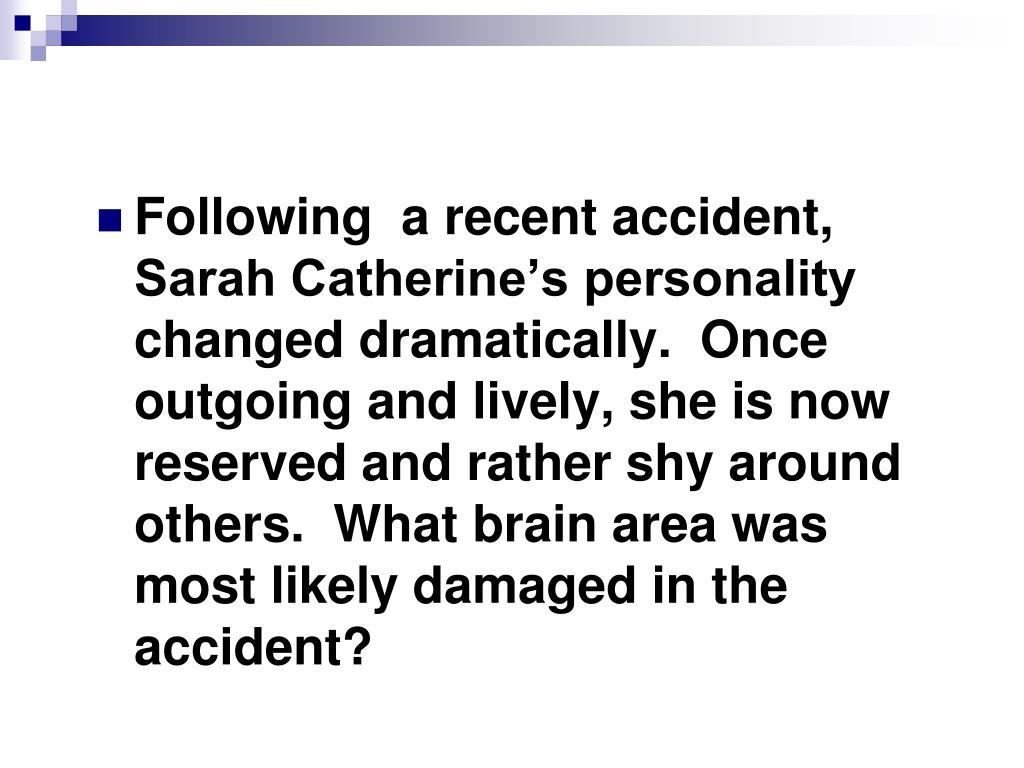 Following  a recent accident, Sarah Catherine's personality changed dramatically.  Once outgoing and lively, she is now reserved and rather shy around others.  What brain area was most likely damaged in the accident?