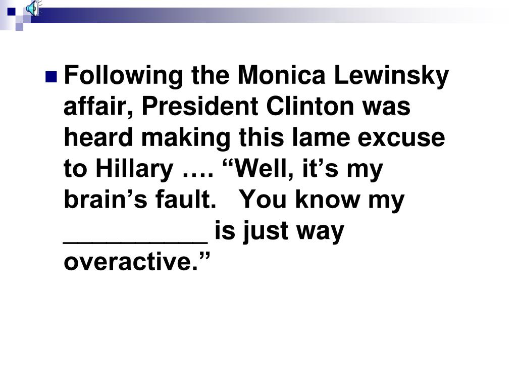 "Following the Monica Lewinsky affair, President Clinton was heard making this lame excuse to Hillary …. ""Well, it's my brain's fault.   You know my __________ is just way overactive."""