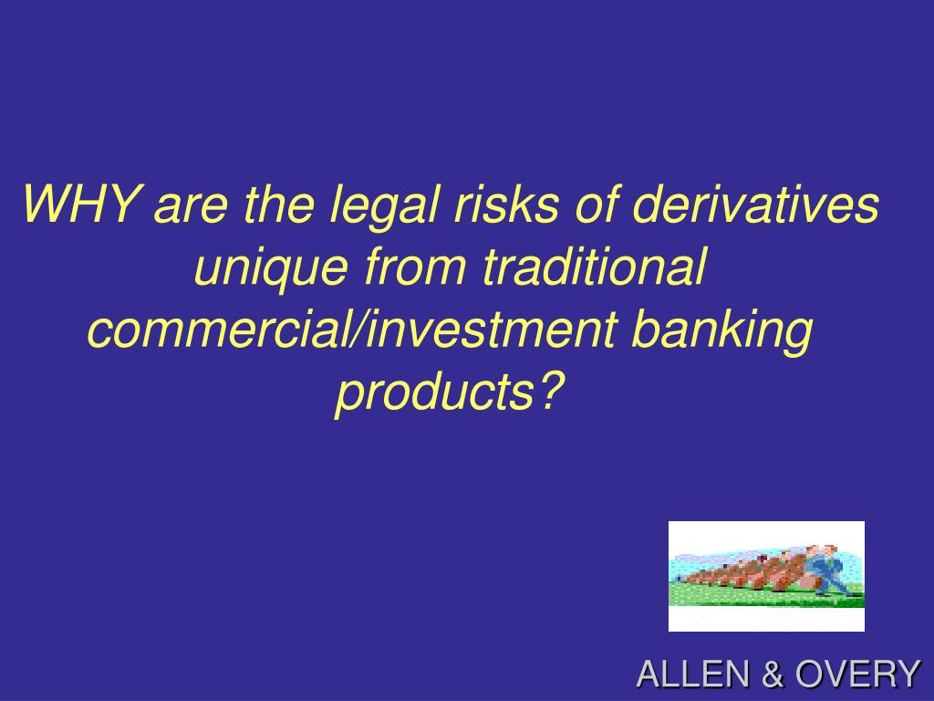 WHY are the legal risks of derivatives unique from traditional commercial/investment banking   products?