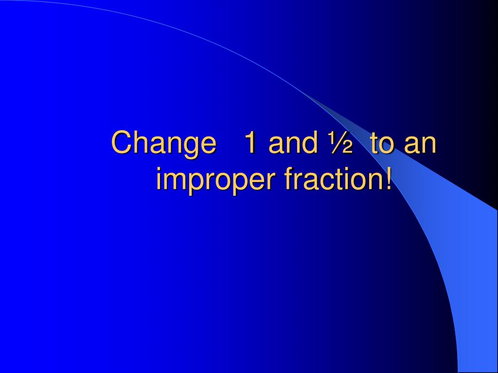 Change   1 and ½  to an improper fraction!