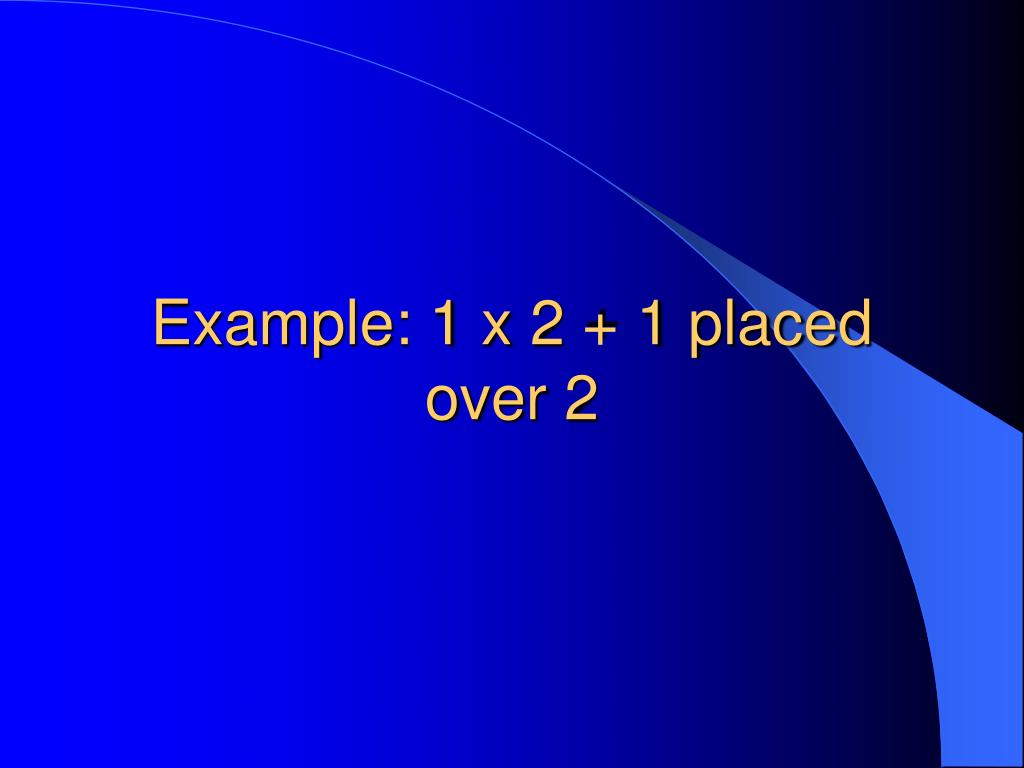 Example: 1 x 2 + 1 placed over 2