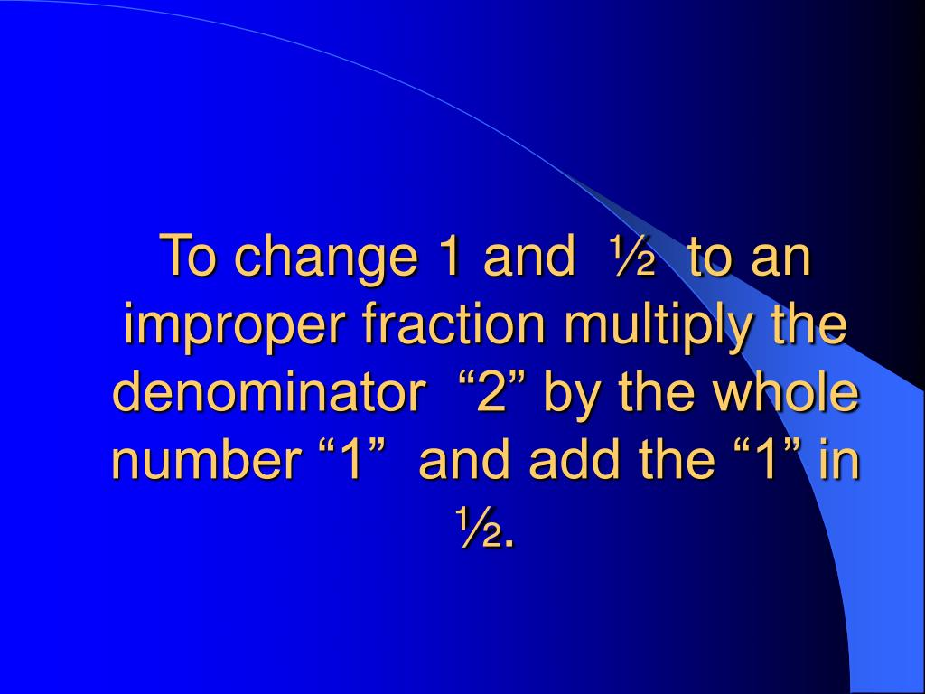 "To change 1 and  ½  to an improper fraction multiply the denominator  ""2"" by the whole number ""1""  and add the ""1"" in ½."