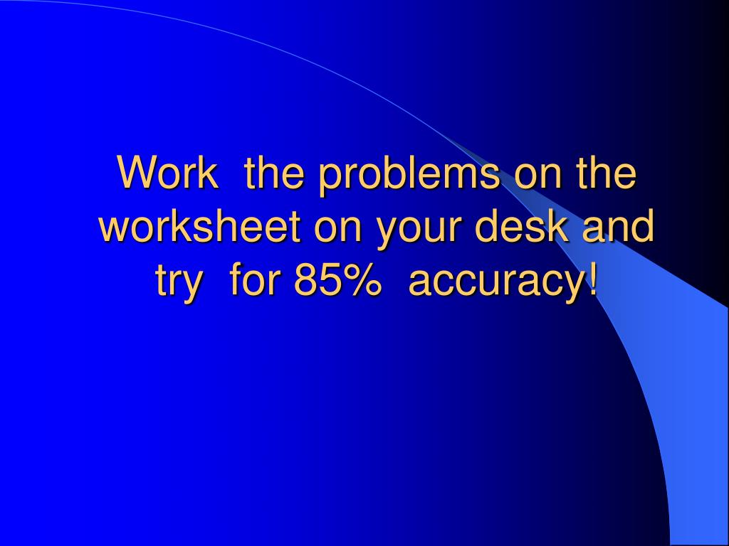Work  the problems on the worksheet on your desk and try  for 85%  accuracy!