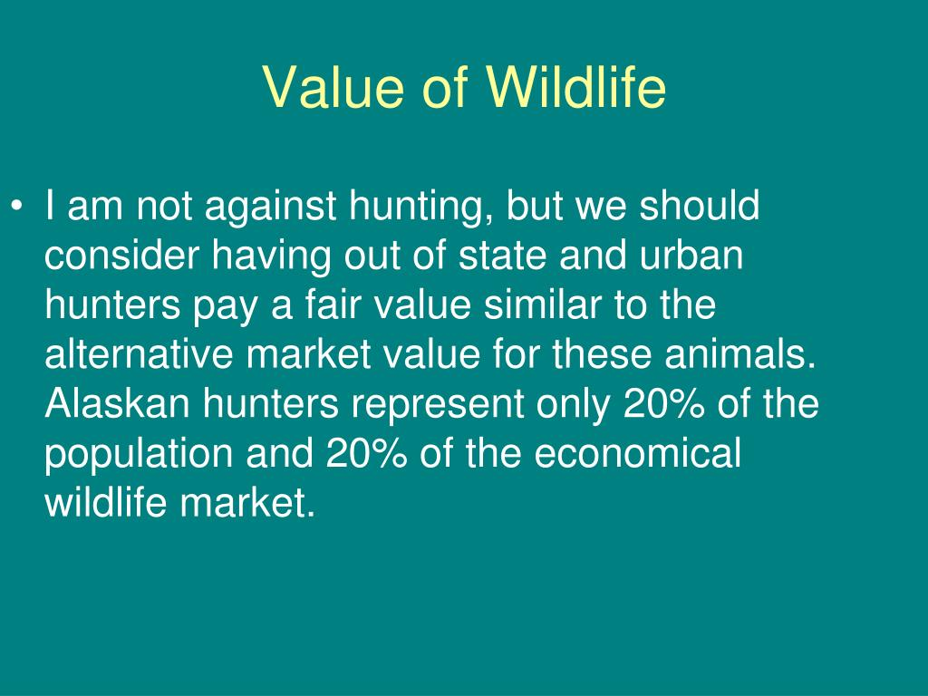 I am not against hunting, but we should consider having out of state and urban hunters pay a fair value similar to the alternative market value for these animals. Alaskan hunters represent only 20% of the population and 20% of the economical wildlife market.