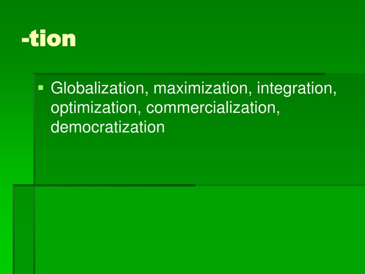 Globalization, maximization, integration, optimization, commercialization, democratization
