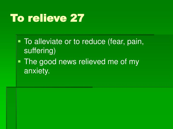 To alleviate or to reduce (fear, pain, suffering)
