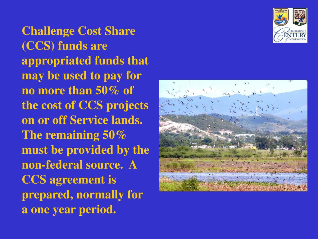 Challenge Cost Share (CCS) funds are appropriated funds that may be used to pay for no more than 50% of the cost of CCS projects on or off Service lands.  The remaining 50% must be provided by the non-federal source.  A CCS agreement is prepared, normally for a one year period.