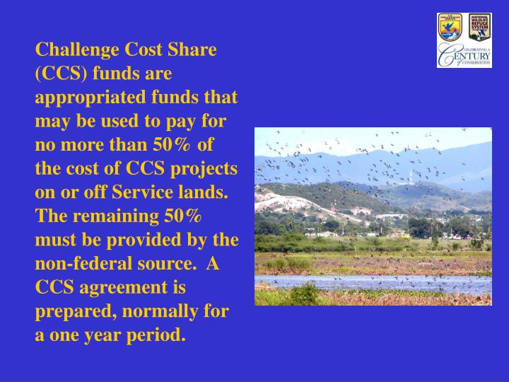 Challenge Cost Share (CCS) funds are appropriated funds that may be used to pay for no more than 50%...
