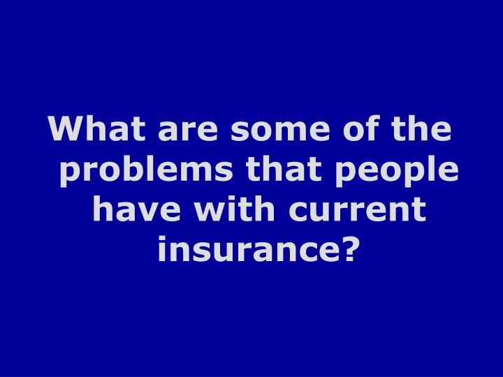 What are some of the problems that people have with current insurance?