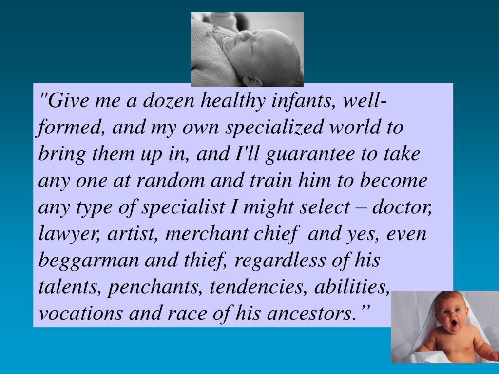 """Give me a dozen healthy infants, well-formed, and my own specialized world to bring them up in, and I'll guarantee to take any one at random and train him to become any type of specialist I might select – doctor, lawyer, artist, merchant chief  and yes, even beggarman and thief, regardless of his talents, penchants, tendencies, abilities, vocations and race of his ancestors."""