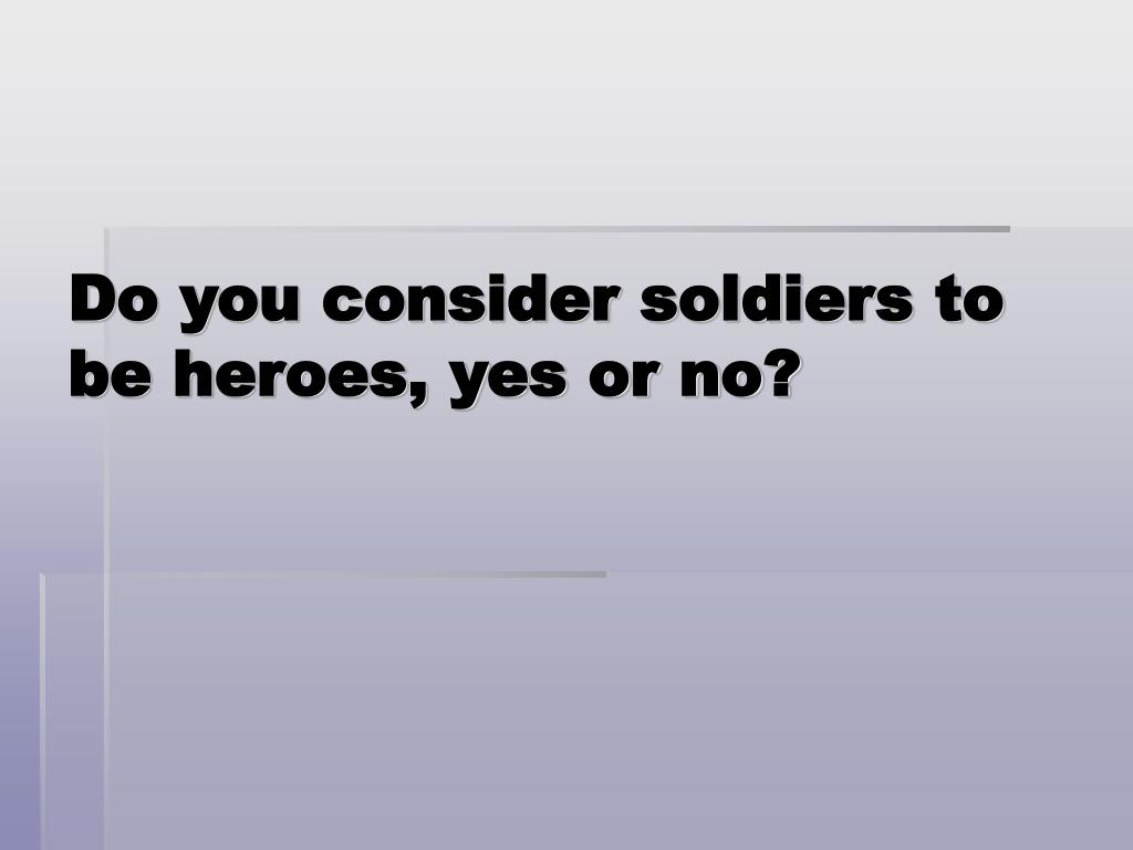 Do you consider soldiers to be heroes, yes or no?