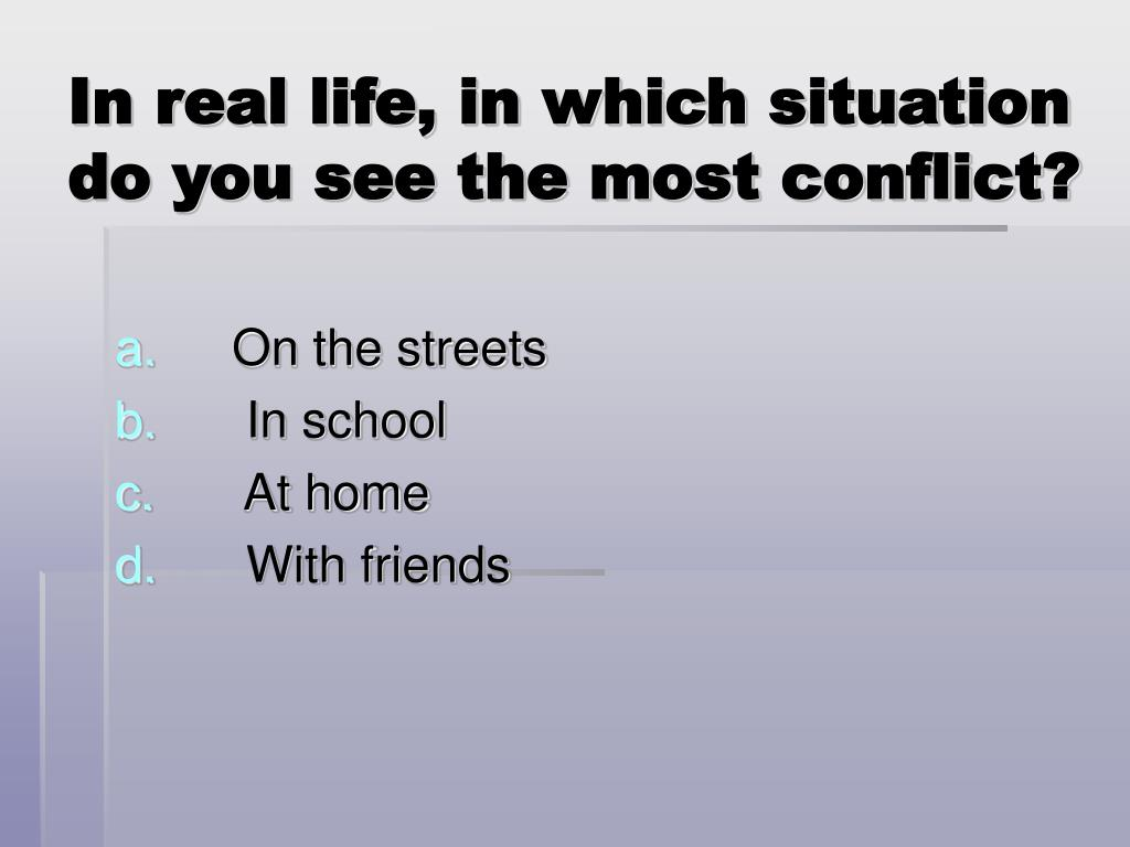 In real life, in which situation do you see the most conflict?