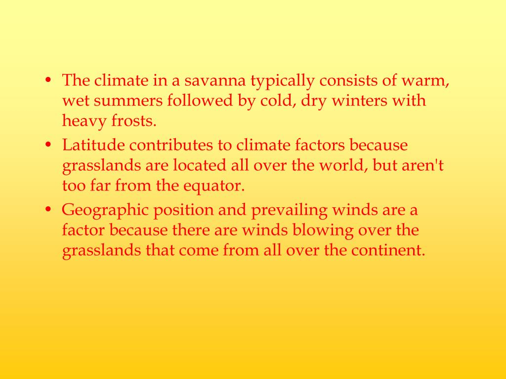 The climate in a savanna typically consists of warm, wet summers followed by cold, dry winters with heavy frosts.