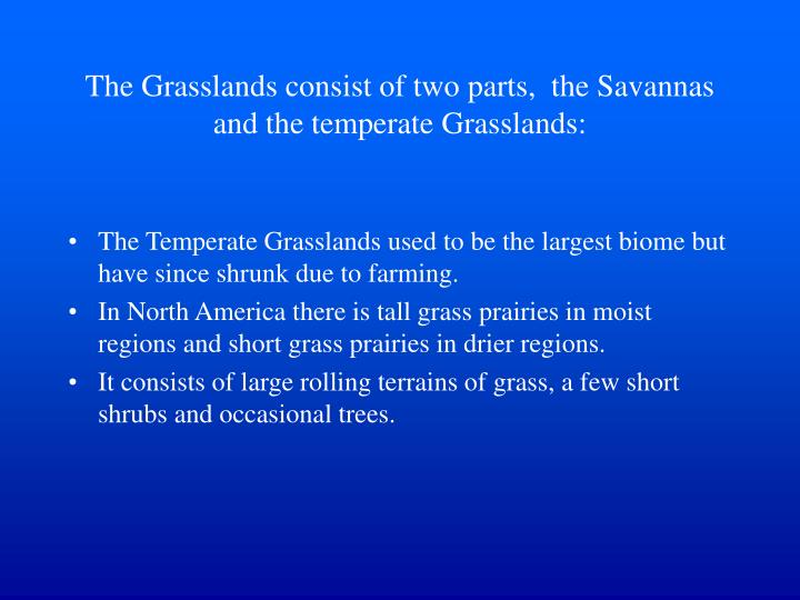The grasslands consist of two parts the savannas and the temperate grasslands