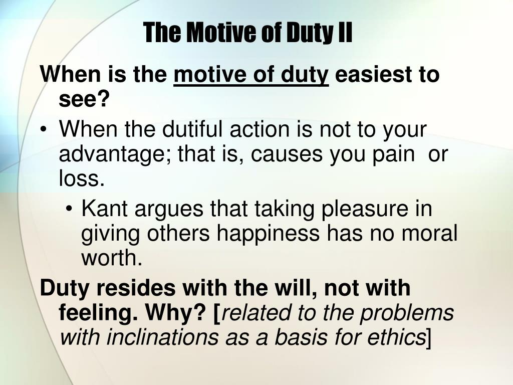 an overview of the motive for a moral action and the moral duty by kant Accidently to dutiful actions, and thus only actions from duty possess moral worth i end by showing that although actions in conformity with  kant's view that only the motive of duty avoids leading to dutiful actions  15 for a good summary of the reliability interpretation, see johnson (1996), pp 150-153.