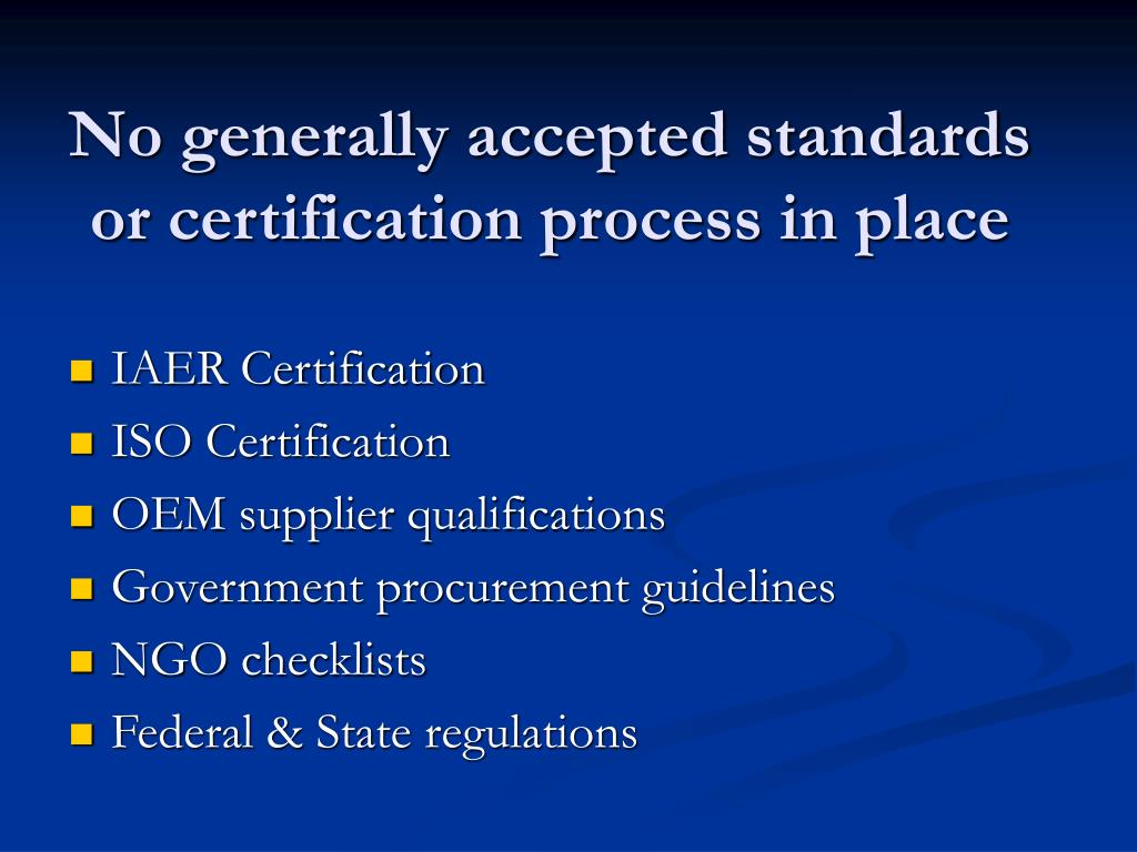 No generally accepted standards or certification process in place