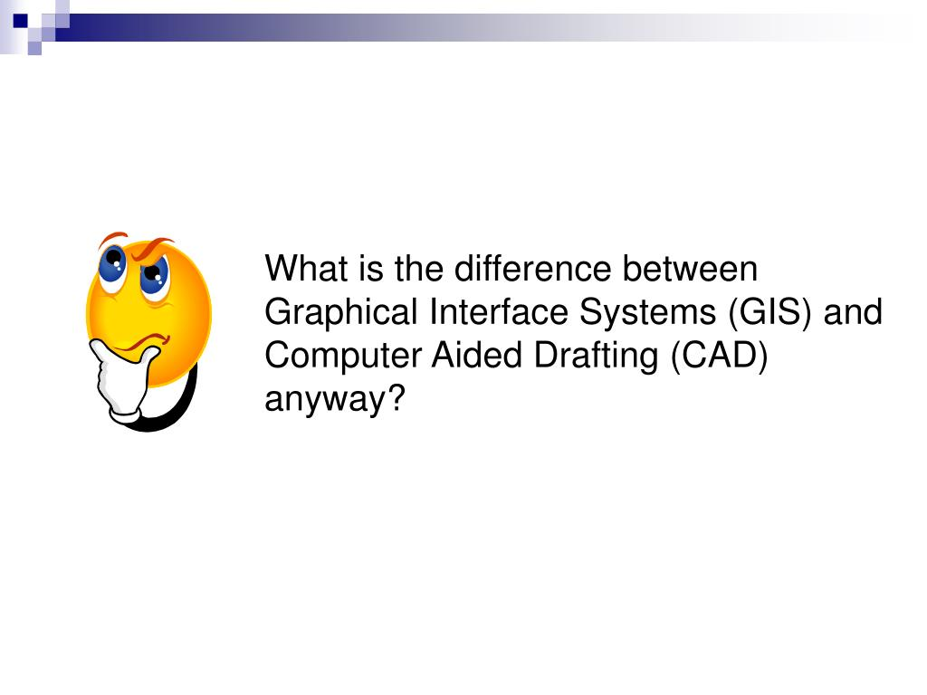 What is the difference between Graphical Interface Systems (GIS) and Computer Aided Drafting (CAD) anyway?