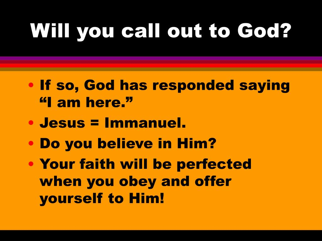 Will you call out to God?