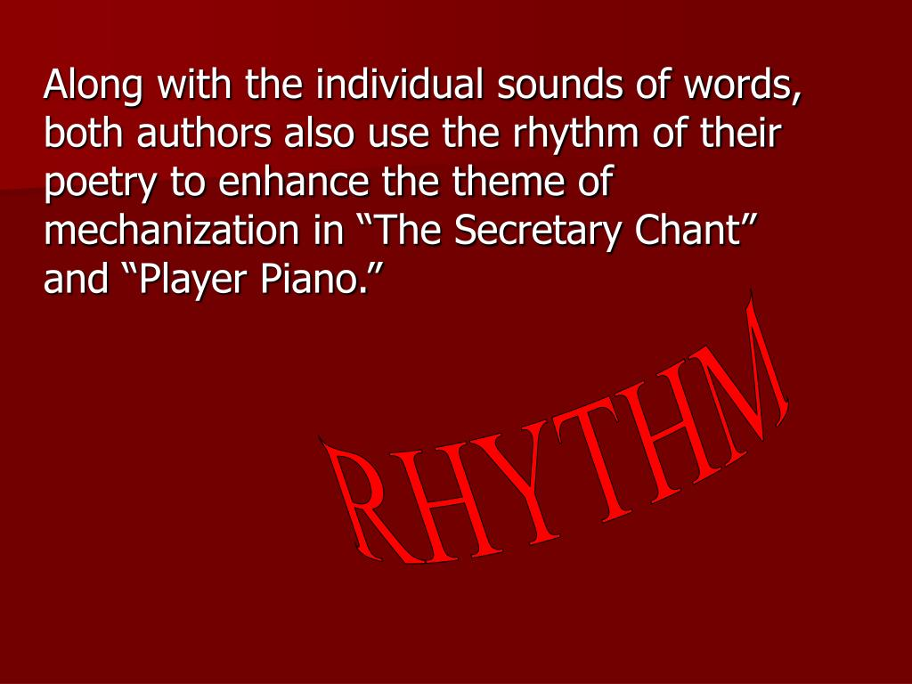 "Along with the individual sounds of words, both authors also use the rhythm of their poetry to enhance the theme of mechanization in ""The Secretary Chant"" and ""Player Piano."""