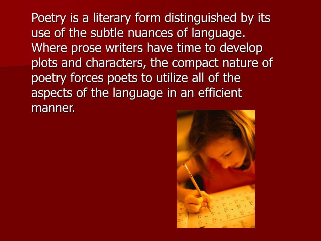 Poetry is a literary form distinguished by its use of the subtle nuances of language. Where prose writers have time to develop plots and characters, the compact nature of poetry forces poets to utilize all of the aspects of the language in an efficient manner.